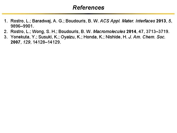 References 1. Rostro, L. ; Baradwaj, A. G. ; Boudouris, B. W. ACS Appl.