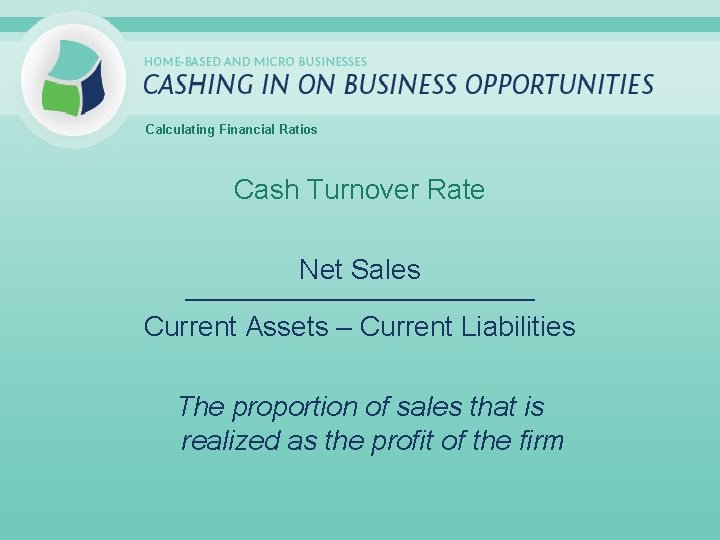 Calculating Financial Ratios Cash Turnover Rate Net Sales _____________________________ Current Assets – Current Liabilities
