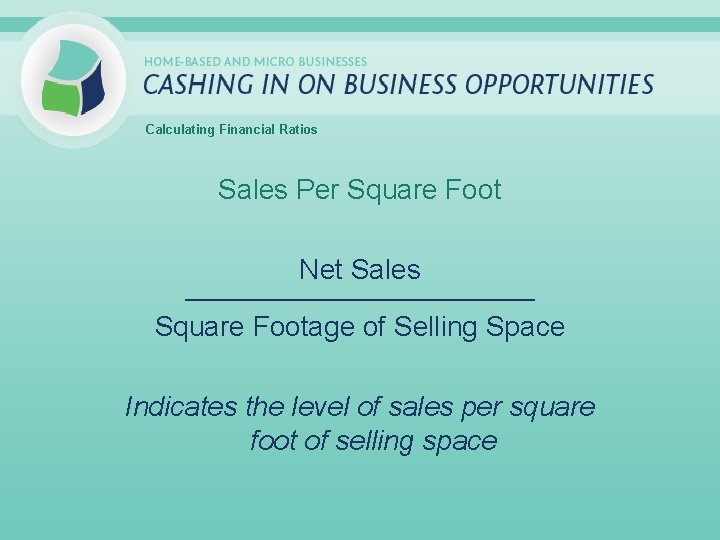 Calculating Financial Ratios Sales Per Square Foot Net Sales _____________________________ Square Footage of Selling