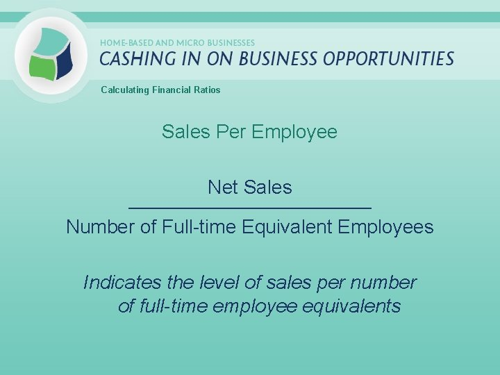 Calculating Financial Ratios Sales Per Employee Net Sales _____________________________ Number of Full-time Equivalent Employees