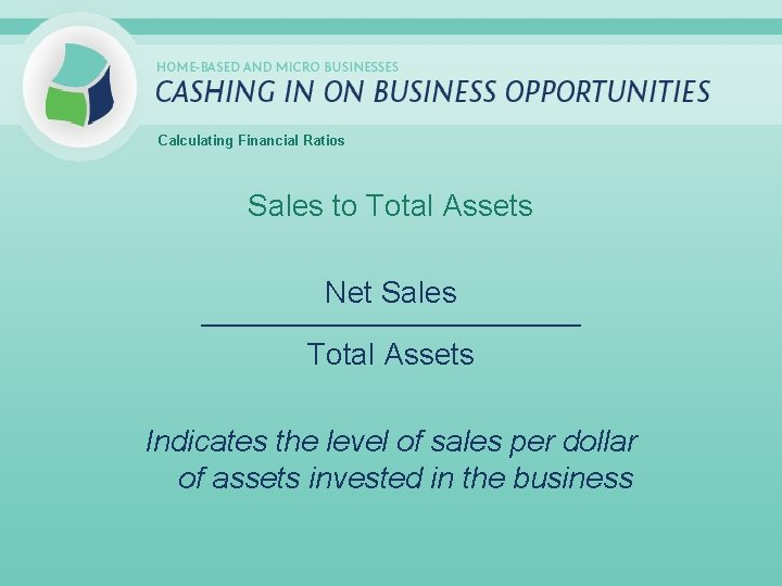 Calculating Financial Ratios Sales to Total Assets Net Sales _____________________________ Total Assets Indicates the