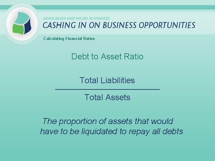 Calculating Financial Ratios Debt to Asset Ratio Total Liabilities _____________________________ Total Assets The proportion
