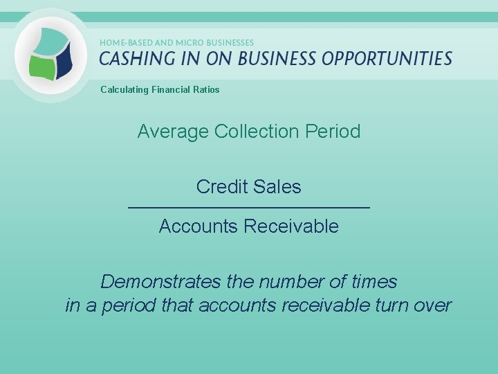 Calculating Financial Ratios Average Collection Period Credit Sales _____________________________ Accounts Receivable Demonstrates the number