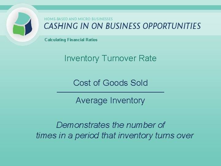Calculating Financial Ratios Inventory Turnover Rate Cost of Goods Sold _____________________________ Average Inventory Demonstrates