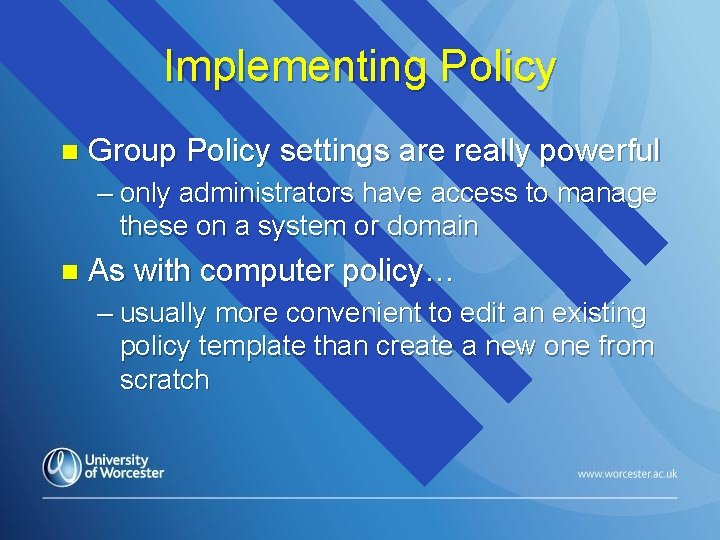 Implementing Policy n Group Policy settings are really powerful – only administrators have access