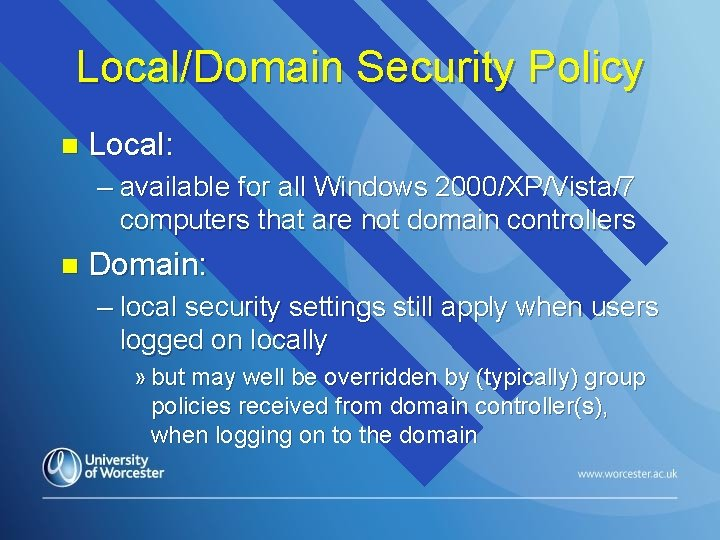 Local/Domain Security Policy n Local: – available for all Windows 2000/XP/Vista/7 computers that are