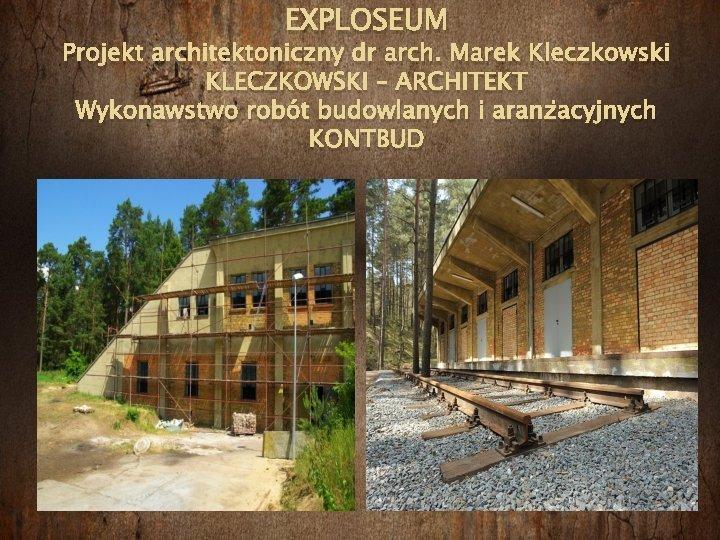 EXPLOSEUM Projekt architektoniczny dr arch. Marek Kleczkowski KLECZKOWSKI – ARCHITEKT Wykonawstwo robót budowlanych i