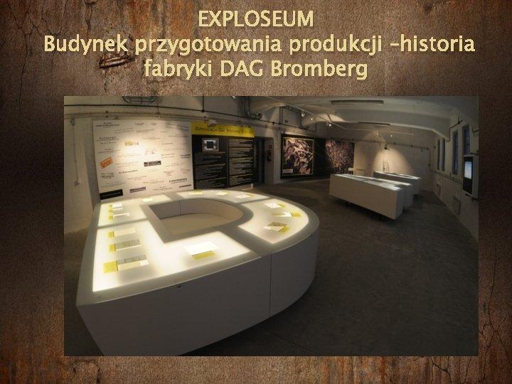 EXPLOSEUM Budynek przygotowania produkcji –historia fabryki DAG Bromberg