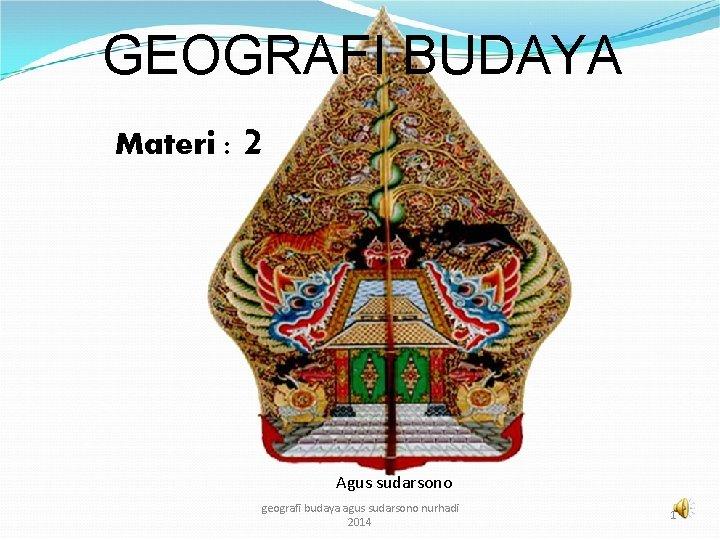 GEOGRAFI BUDAYA Materi : 2 Agus sudarsono geografi budaya agus sudarsono nurhadi 2014 1