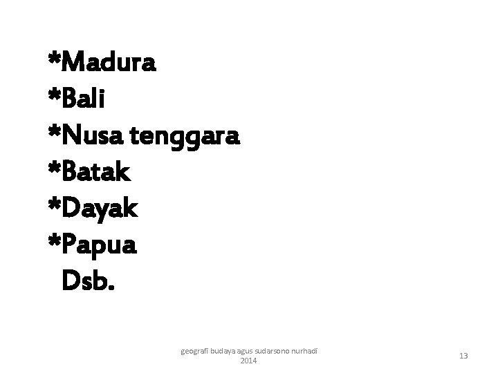 *Madura *Bali *Nusa tenggara *Batak *Dayak *Papua Dsb. geografi budaya agus sudarsono nurhadi 2014