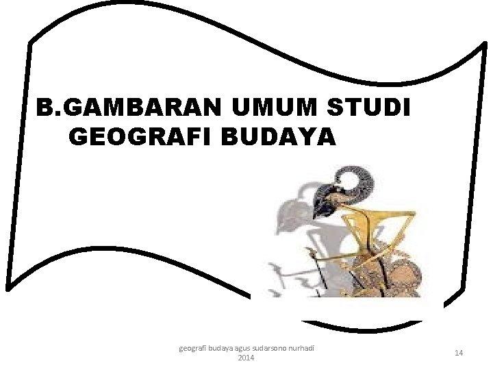 B. GAMBARAN UMUM STUDI GEOGRAFI BUDAYA geografi budaya agus sudarsono nurhadi 2014 14