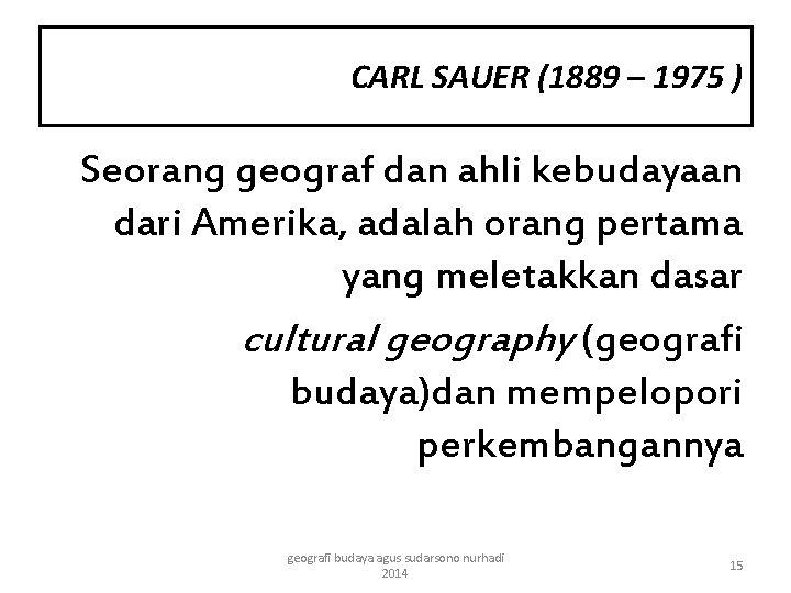 CARL SAUER (1889 – 1975 ) Seorang geograf dan ahli kebudayaan dari Amerika, adalah