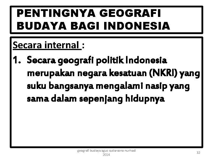 PENTINGNYA GEOGRAFI BUDAYA BAGI INDONESIA Secara internal : 1. Secara geografi politik Indonesia merupakan