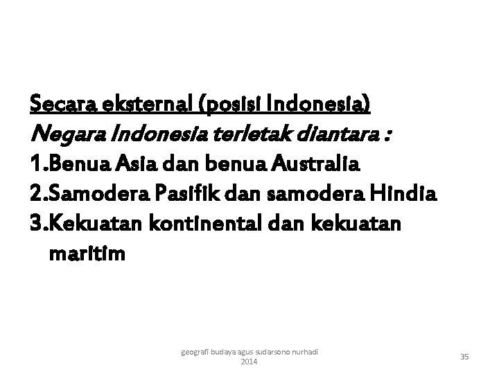 Secara eksternal (posisi Indonesia) Negara Indonesia terletak diantara : 1. Benua Asia dan benua
