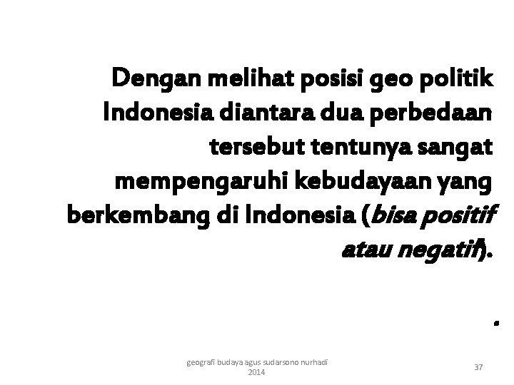 Dengan melihat posisi geo politik Indonesia diantara dua perbedaan tersebut tentunya sangat mempengaruhi kebudayaan