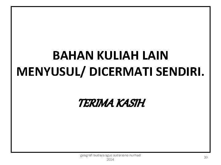 BAHAN KULIAH LAIN MENYUSUL/ DICERMATI SENDIRI. TERIMA KASIH geografi budaya agus sudarsono nurhadi 2014