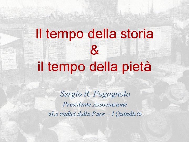 Il tempo della storia & il tempo della pietà Sergio R. Fogagnolo Presidente Associazione