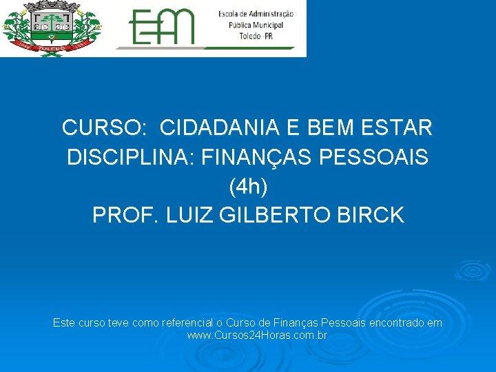 CURSO: CIDADANIA E BEM ESTAR DISCIPLINA: FINANÇAS PESSOAIS (4 h) PROF. LUIZ GILBERTO