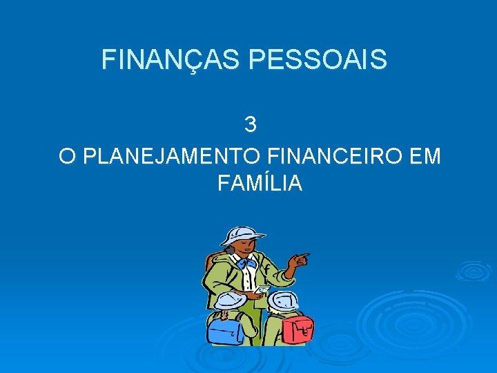 FINANÇAS PESSOAIS 3 O PLANEJAMENTO FINANCEIRO EM FAMÍLIA