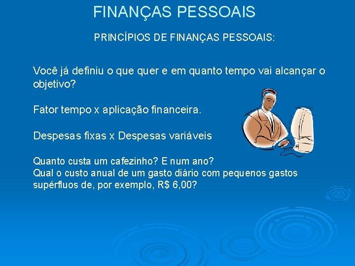 FINANÇAS PESSOAIS PRINCÍPIOS DE FINANÇAS PESSOAIS: Você já definiu o quer e em quanto