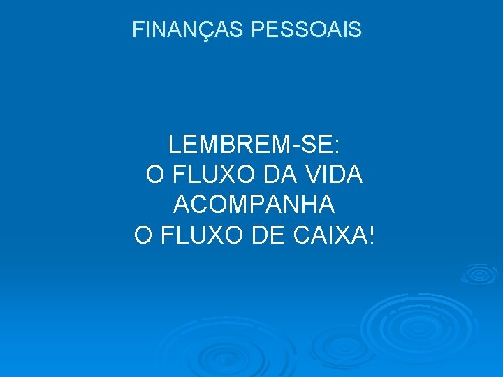 FINANÇAS PESSOAIS LEMBREM-SE: O FLUXO DA VIDA ACOMPANHA O FLUXO DE CAIXA!