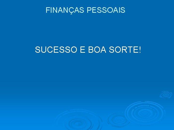 FINANÇAS PESSOAIS SUCESSO E BOA SORTE!