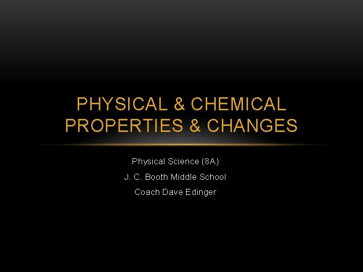 PHYSICAL & CHEMICAL PROPERTIES & CHANGES Physical Science (8 A) J. C. Booth Middle