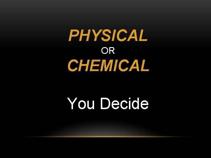 PHYSICAL OR CHEMICAL You Decide