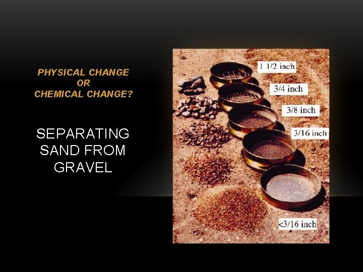 PHYSICAL CHANGE OR CHEMICAL CHANGE? SEPARATING SAND FROM GRAVEL
