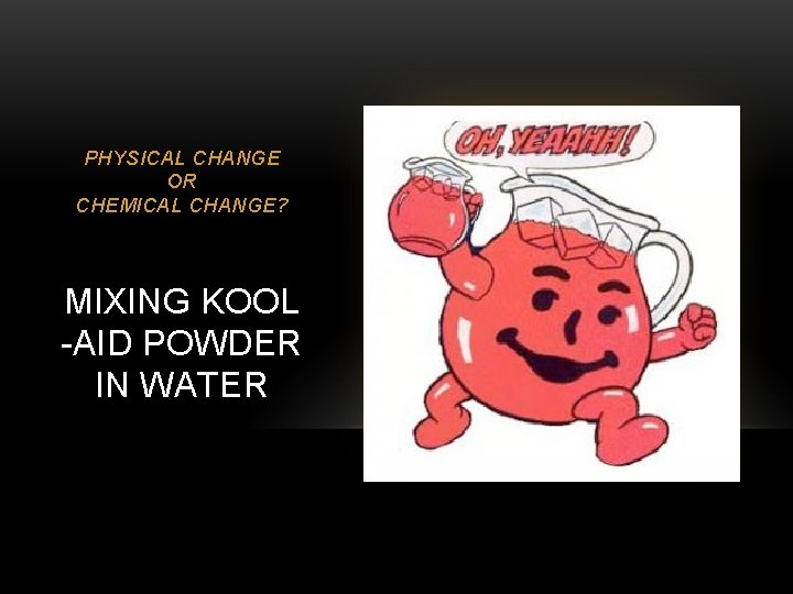 PHYSICAL CHANGE OR CHEMICAL CHANGE? MIXING KOOL -AID POWDER IN WATER