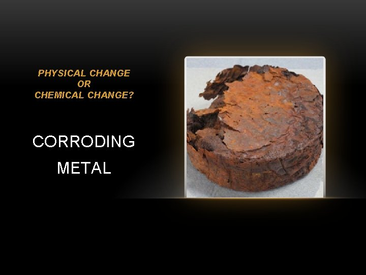 PHYSICAL CHANGE OR CHEMICAL CHANGE? CORRODING METAL