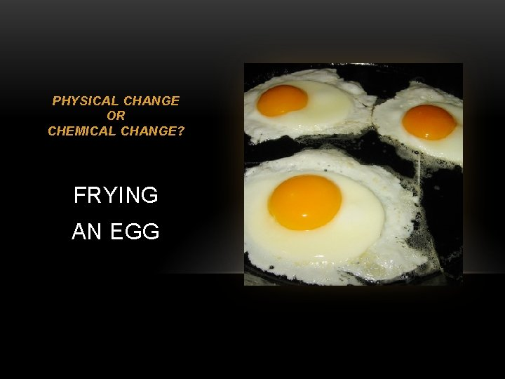 PHYSICAL CHANGE OR CHEMICAL CHANGE? FRYING AN EGG