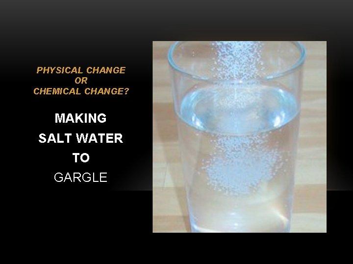 PHYSICAL CHANGE OR CHEMICAL CHANGE? MAKING SALT WATER TO GARGLE
