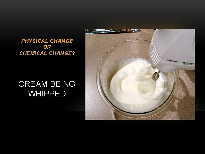 PHYSICAL CHANGE OR CHEMICAL CHANGE? CREAM BEING WHIPPED