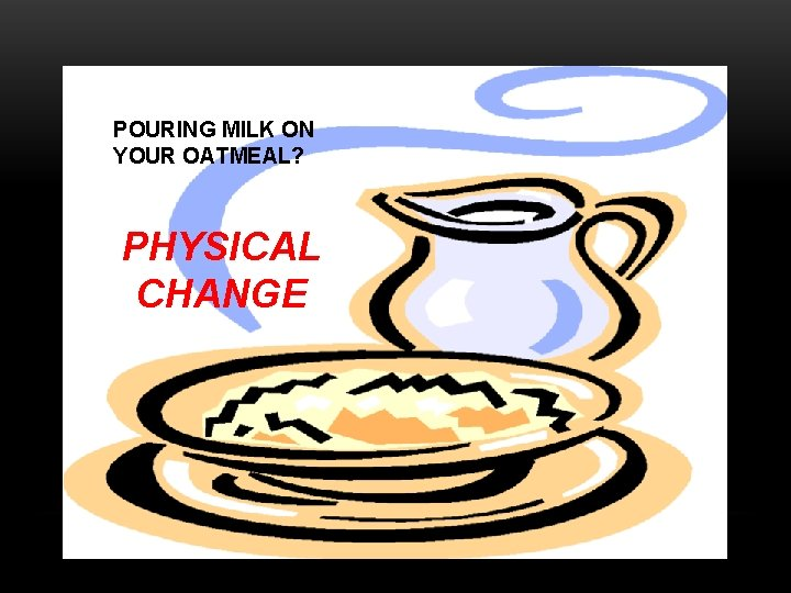 POURING MILK ON YOUR OATMEAL? PHYSICAL CHANGE