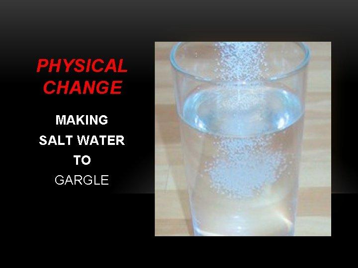PHYSICAL CHANGE MAKING SALT WATER TO GARGLE