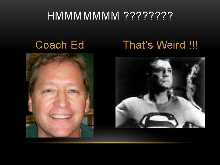 HMMMMMMM ? ? ? ? Coach Ed That's Weird !!!