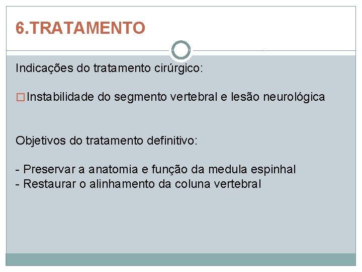 6. TRATAMENTO Indicações do tratamento cirúrgico: � Instabilidade do segmento vertebral e lesão neurológica