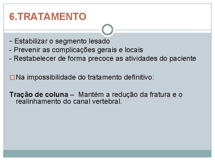 6. TRATAMENTO - Estabilizar o segmento lesado - Prevenir as complicações gerais e locais