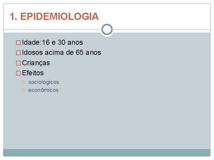 1. EPIDEMIOLOGIA � Idade: 16 e 30 anos � Idosos acima de 65 anos