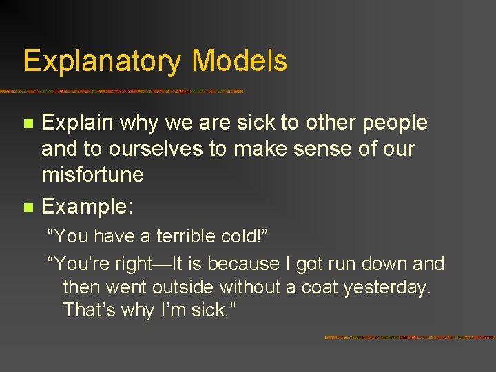 Explanatory Models n n Explain why we are sick to other people and to