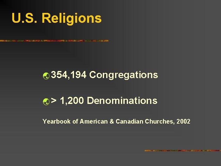 U. S. Religions ý 354, 194 Congregations ý > 1, 200 Denominations Yearbook of