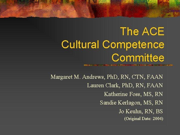 The ACE Cultural Competence Committee Margaret M. Andrews, Ph. D, RN, CTN, FAAN Lauren
