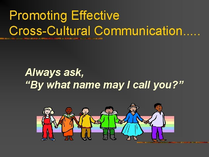 """Promoting Effective Cross-Cultural Communication. . . Always ask, """"By what name may I call"""