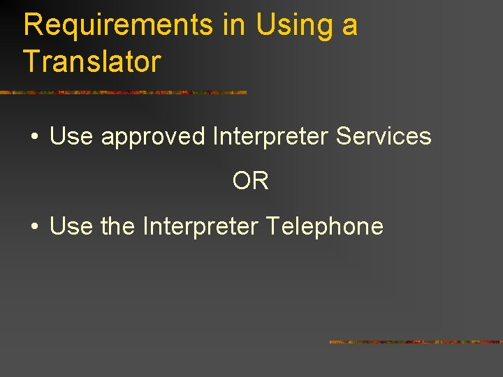 Requirements in Using a Translator • Use approved Interpreter Services OR • Use the