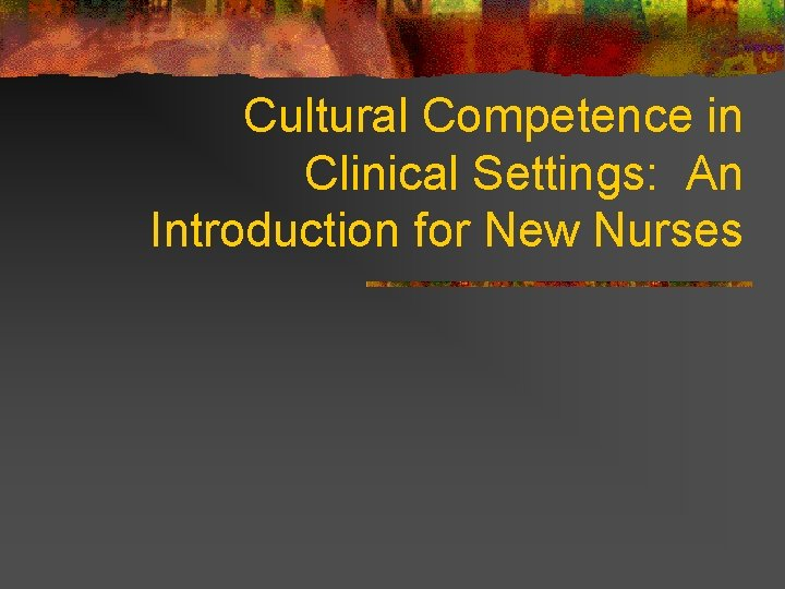 Cultural Competence in Clinical Settings: An Introduction for New Nurses