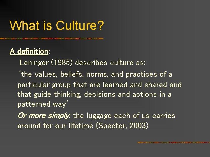 What is Culture? A definition: Leninger (1985) describes culture as: 'the values, beliefs, norms,