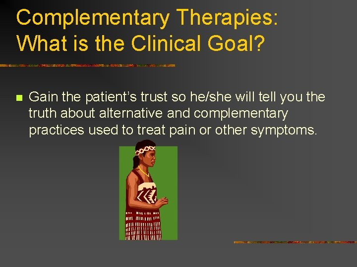 Complementary Therapies: What is the Clinical Goal? n Gain the patient's trust so he/she