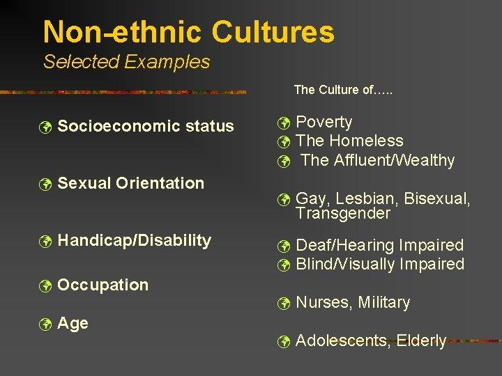 Non-ethnic Cultures Selected Examples The Culture of…. . ü Socioeconomic status ü Sexual Orientation