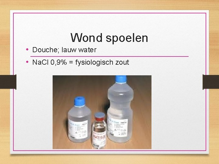 Wond spoelen • Douche; lauw water • Na. Cl 0, 9% = fysiologisch zout